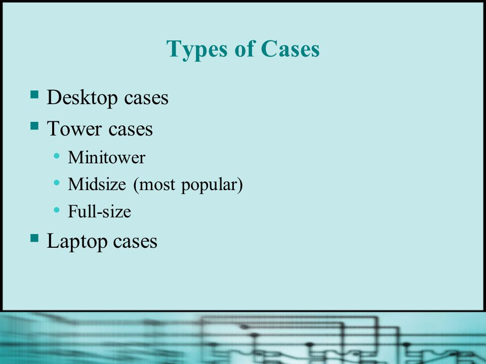 Types of Cases  Desktop cases  Tower cases Minitower Midsize (most popular) Full-size  Laptop cases