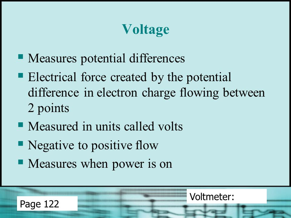 Voltage  Measures potential differences  Electrical force created by the potential difference in electron charge flowing between 2 points  Measured in units called volts  Negative to positive flow  Measures when power is on Voltmeter: Page 122