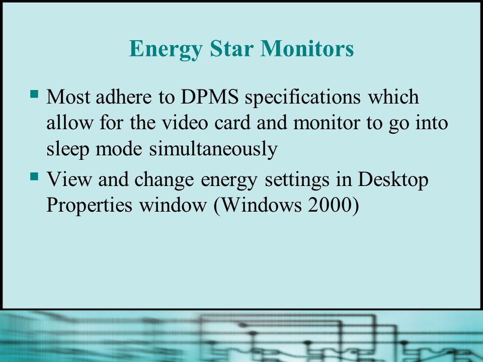 Energy Star Monitors  Most adhere to DPMS specifications which allow for the video card and monitor to go into sleep mode simultaneously  View and change energy settings in Desktop Properties window (Windows 2000)