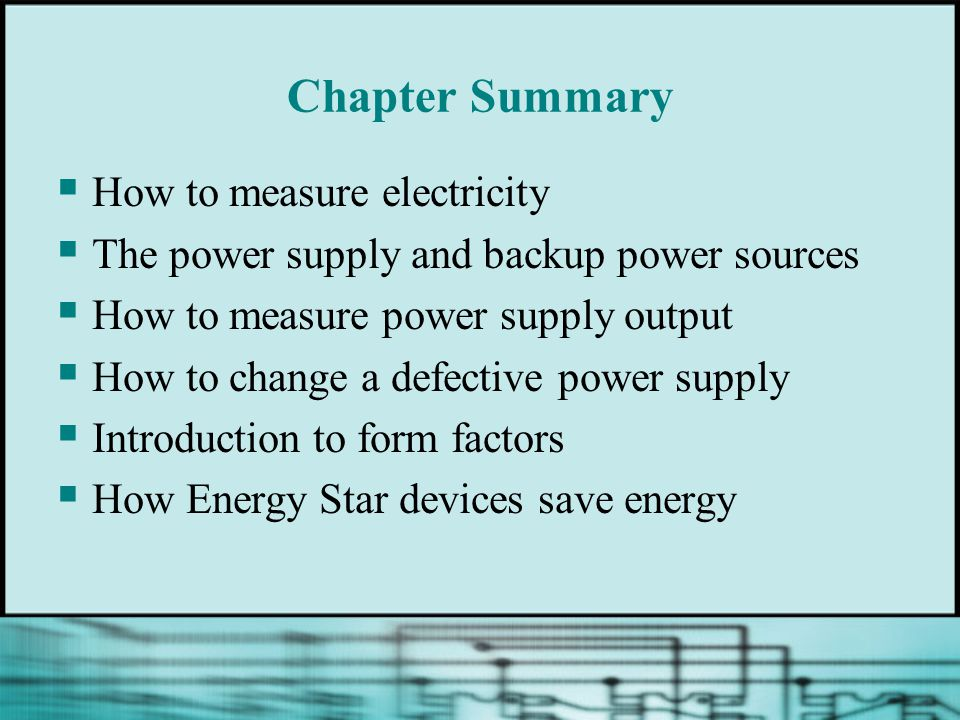 Chapter Summary  How to measure electricity  The power supply and backup power sources  How to measure power supply output  How to change a defective power supply  Introduction to form factors  How Energy Star devices save energy