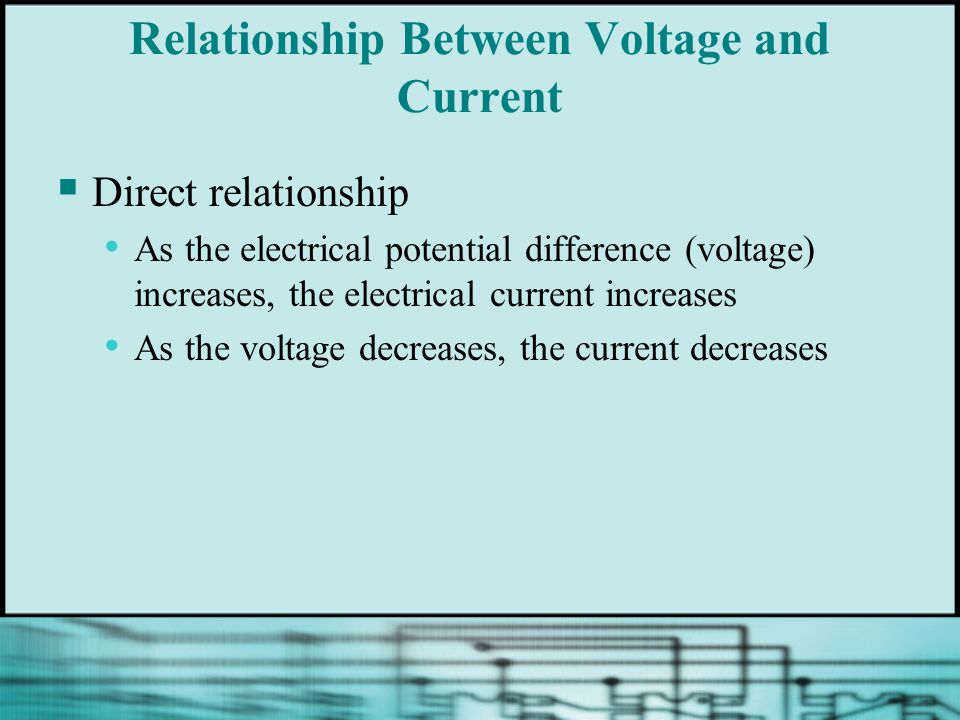 Relationship Between Voltage and Current  Direct relationship As the electrical potential difference (voltage) increases, the electrical current increases As the voltage decreases, the current decreases