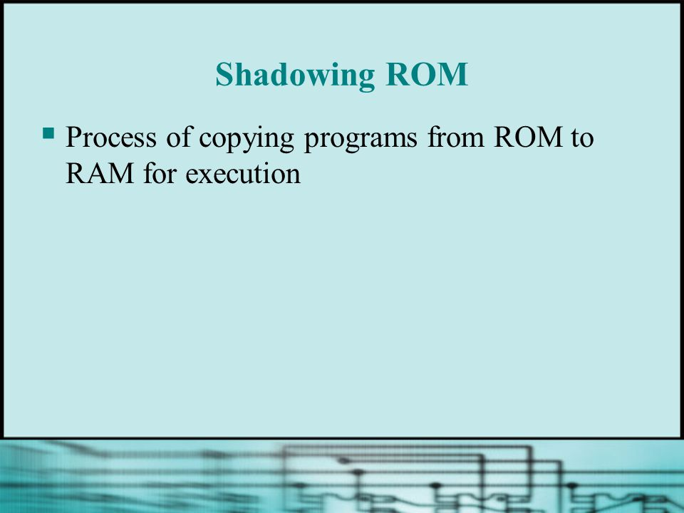 Shadowing ROM  Process of copying programs from ROM to RAM for execution