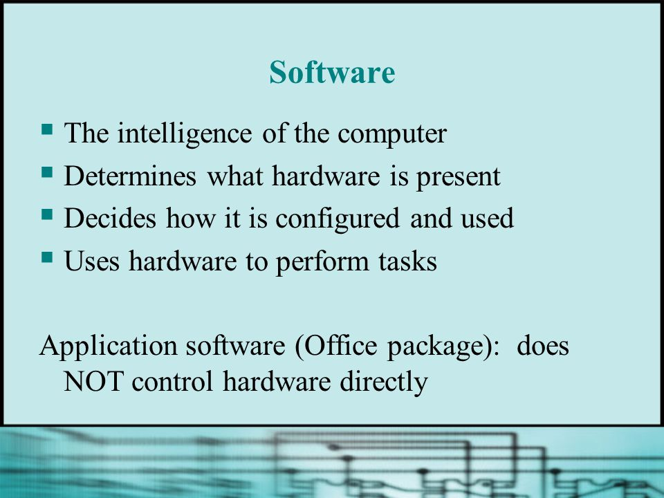 Software  The intelligence of the computer  Determines what hardware is present  Decides how it is configured and used  Uses hardware to perform tasks Application software (Office package): does NOT control hardware directly