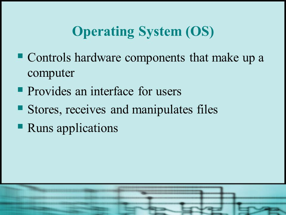 Operating System (OS)  Controls hardware components that make up a computer  Provides an interface for users  Stores, receives and manipulates files  Runs applications