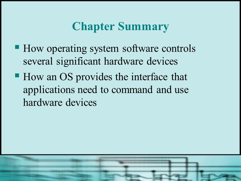 Chapter Summary  How operating system software controls several significant hardware devices  How an OS provides the interface that applications need to command and use hardware devices
