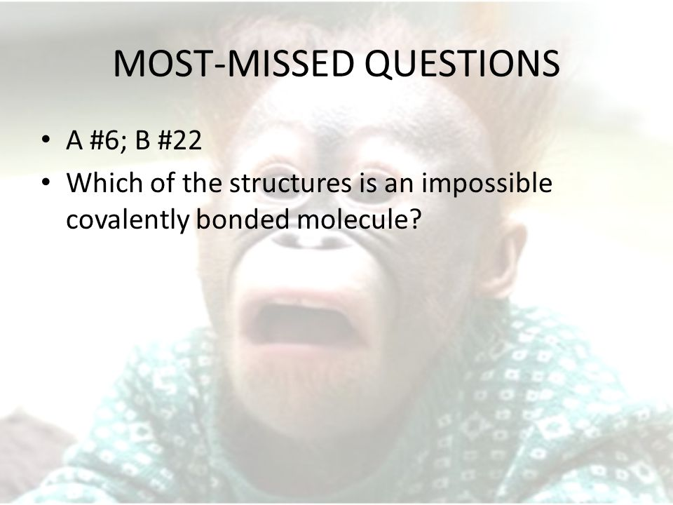 MOST-MISSED QUESTIONS A #6; B #22 Which of the structures is an impossible covalently bonded molecule