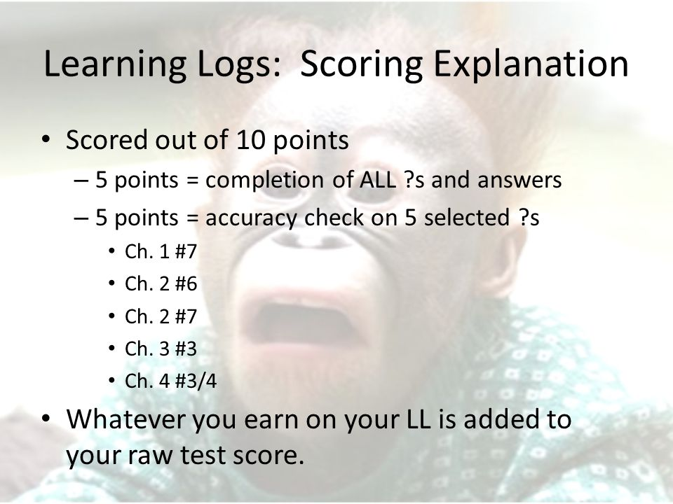 Learning Logs: Scoring Explanation Scored out of 10 points – 5 points = completion of ALL s and answers – 5 points = accuracy check on 5 selected s Ch.