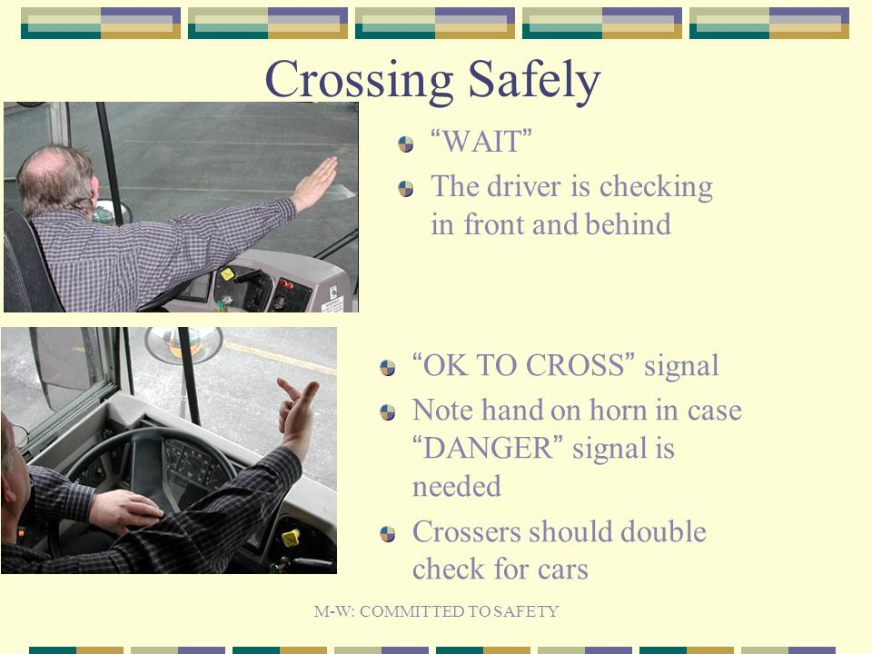 Crossing Safely WAIT The driver is checking in front and behind OK TO CROSS signal Note hand on horn in case DANGER signal is needed Crossers should double check for cars M-W: COMMITTED TO SAFETY