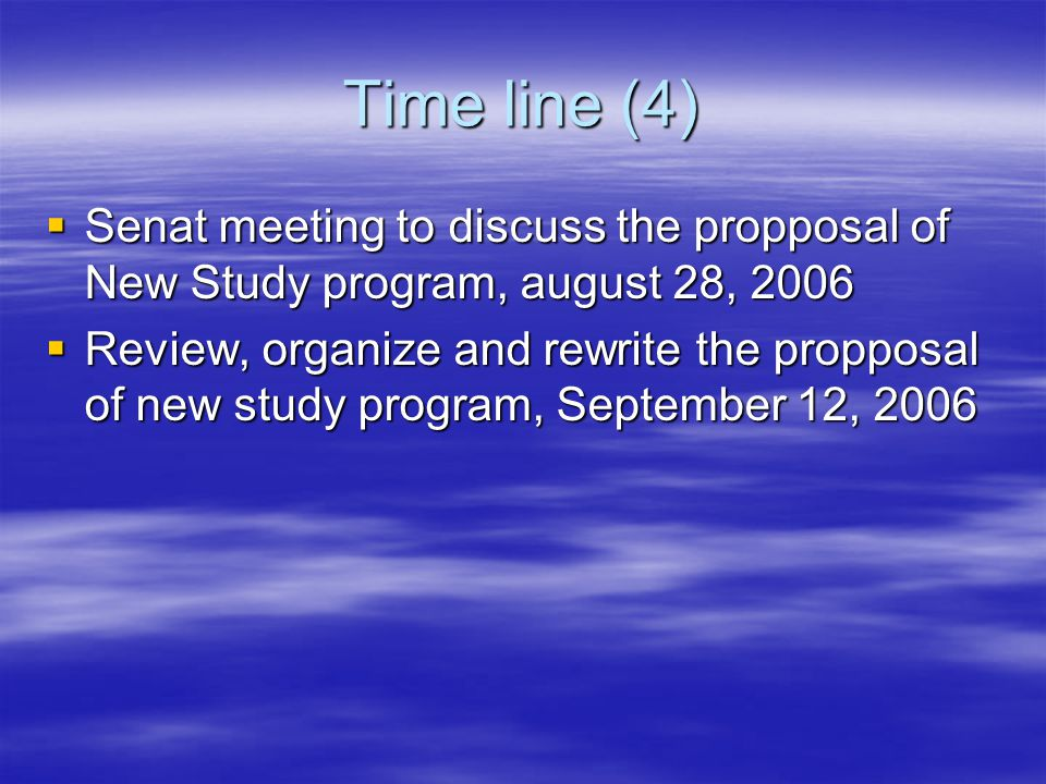 Time line (4)  Senat meeting to discuss the propposal of New Study program, august 28, 2006  Review, organize and rewrite the propposal of new study program, September 12, 2006