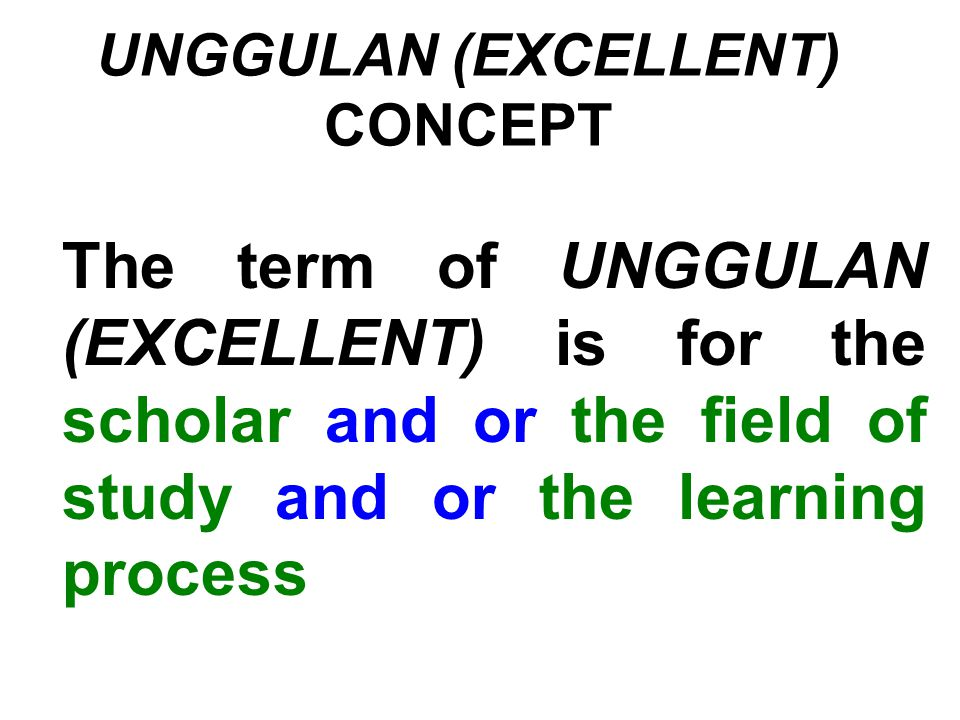 UNGGULAN (EXCELLENT) CONCEPT The term of UNGGULAN (EXCELLENT) is for the scholar and or the field of study and or the learning process