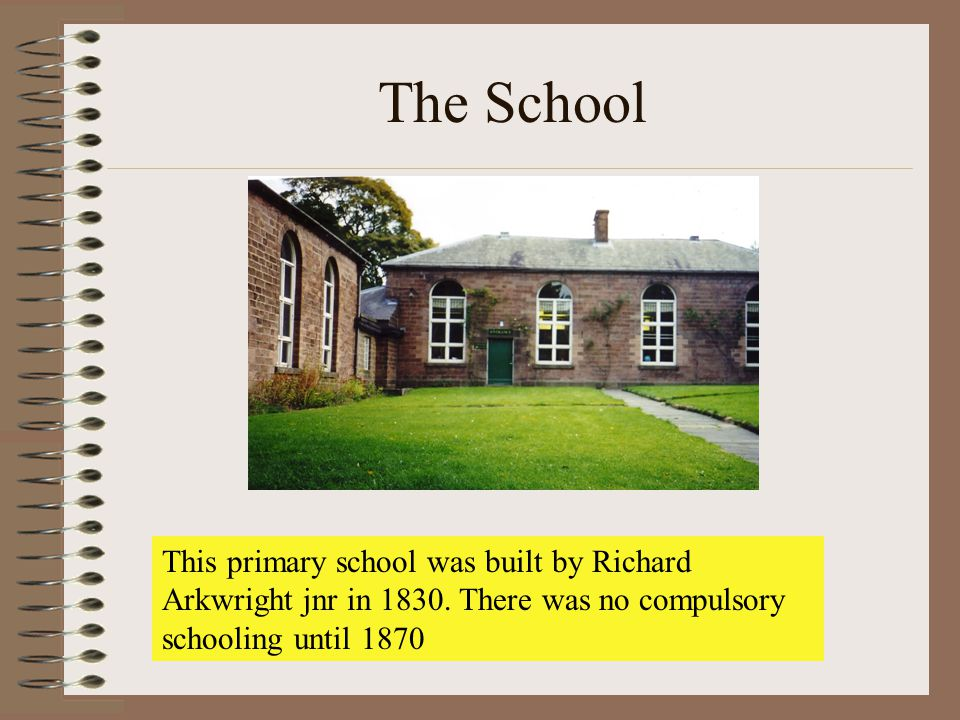 The School This primary school was built by Richard Arkwright jnr in 1830.