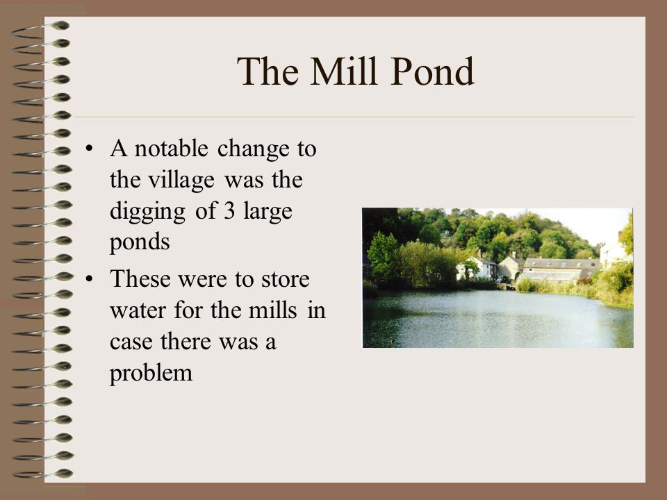The Mill Pond A notable change to the village was the digging of 3 large ponds These were to store water for the mills in case there was a problem