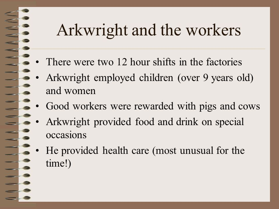 Arkwright and the workers There were two 12 hour shifts in the factories Arkwright employed children (over 9 years old) and women Good workers were rewarded with pigs and cows Arkwright provided food and drink on special occasions He provided health care (most unusual for the time!)