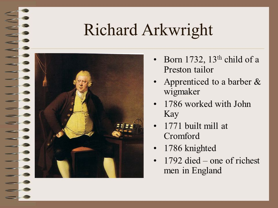 Richard Arkwright Born 1732, 13 th child of a Preston tailor Apprenticed to a barber & wigmaker 1786 worked with John Kay 1771 built mill at Cromford 1786 knighted 1792 died – one of richest men in England