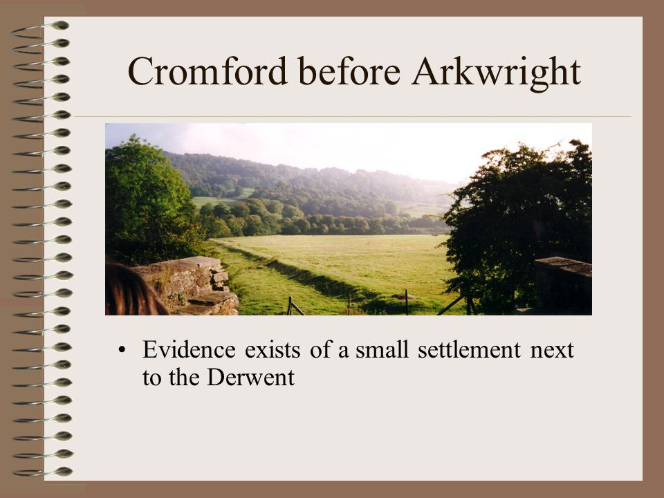 Cromford before Arkwright Evidence exists of a small settlement next to the Derwent