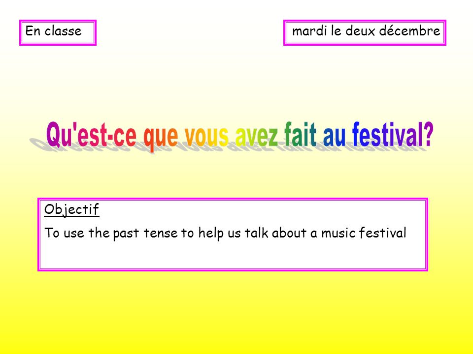 mardi le deux décembreEn classe Objectif To use the past tense to help us talk about a music festival