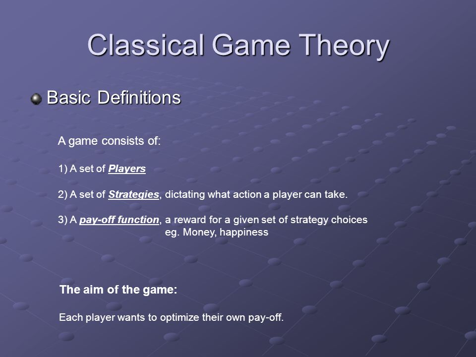 Classical Game Theory Basic Definitions A game consists of: 1) A set of Players 2) A set of Strategies, dictating what action a player can take.