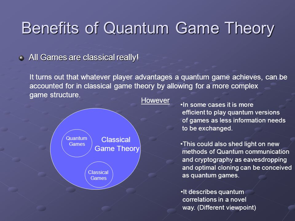 Benefits of Quantum Game Theory All Games are classical really.
