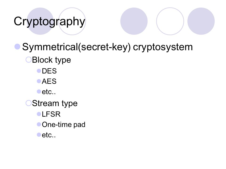 Cryptography Symmetrical(secret-key) cryptosystem  Block type DES AES etc..