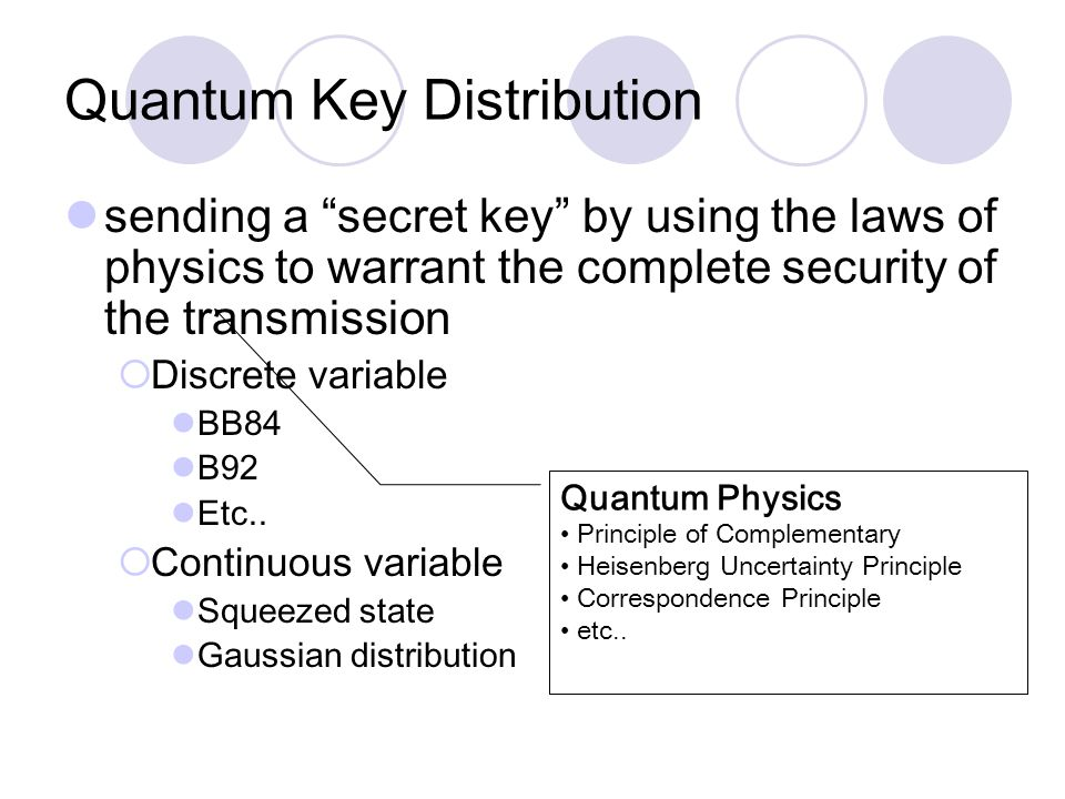 sending a secret key by using the laws of physics to warrant the complete security of the transmission  Discrete variable BB84 B92 Etc..