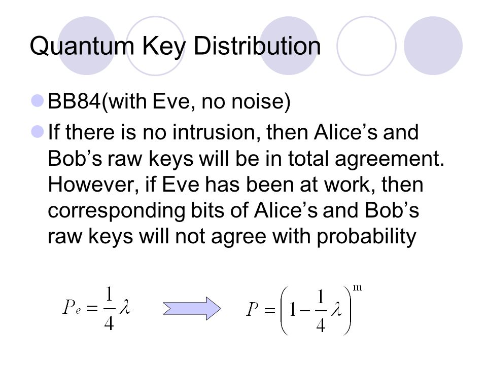 Quantum Key Distribution BB84(with Eve, no noise) If there is no intrusion, then Alice's and Bob's raw keys will be in total agreement.