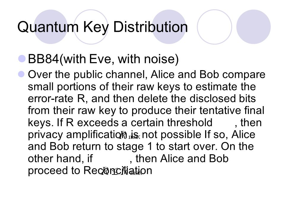 Quantum Key Distribution BB84(with Eve, with noise) Over the public channel, Alice and Bob compare small portions of their raw keys to estimate the error-rate R, and then delete the disclosed bits from their raw key to produce their tentative final keys.