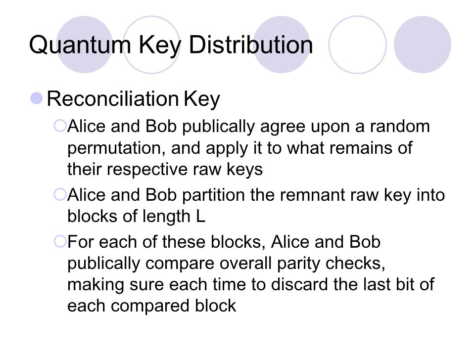 Quantum Key Distribution Reconciliation Key  Alice and Bob publically agree upon a random permutation, and apply it to what remains of their respective raw keys  Alice and Bob partition the remnant raw key into blocks of length L  For each of these blocks, Alice and Bob publically compare overall parity checks, making sure each time to discard the last bit of each compared block