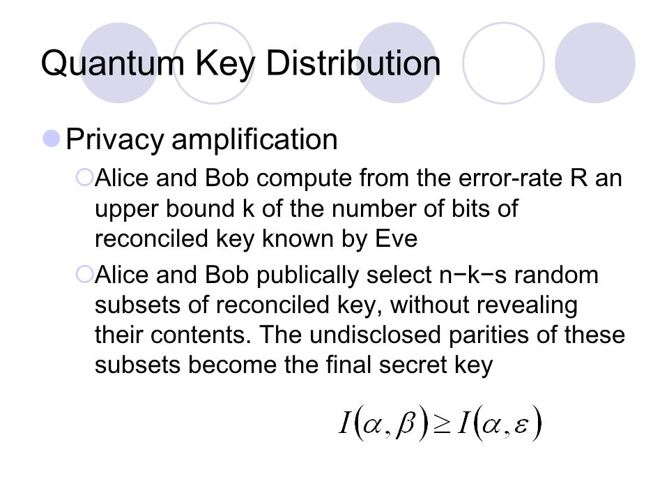 Quantum Key Distribution Privacy amplification  Alice and Bob compute from the error-rate R an upper bound k of the number of bits of reconciled key known by Eve  Alice and Bob publically select n−k−s random subsets of reconciled key, without revealing their contents.