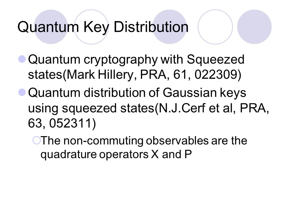 Quantum Key Distribution Quantum cryptography with Squeezed states(Mark Hillery, PRA, 61, 022309) Quantum distribution of Gaussian keys using squeezed states(N.J.Cerf et al, PRA, 63, 052311)  The non-commuting observables are the quadrature operators X and P