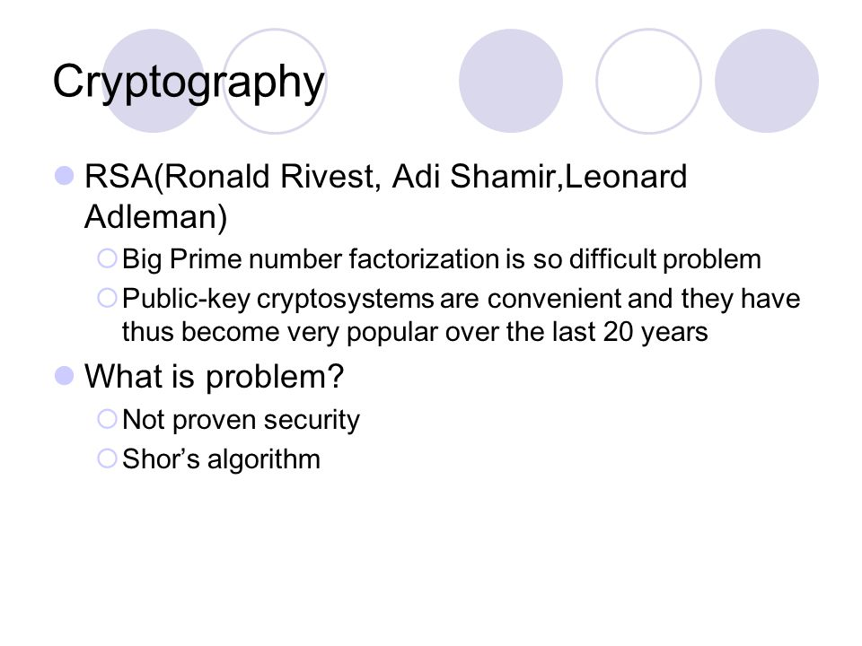 Cryptography RSA(Ronald Rivest, Adi Shamir,Leonard Adleman)  Big Prime number factorization is so difficult problem  Public-key cryptosystems are convenient and they have thus become very popular over the last 20 years What is problem.