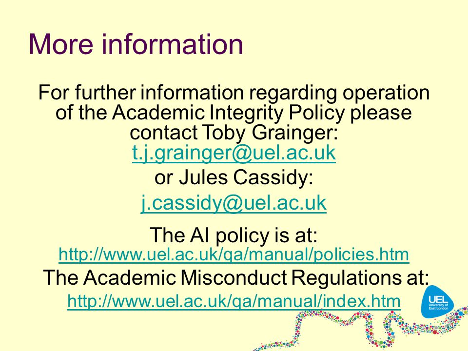 More information For further information regarding operation of the Academic Integrity Policy please contact Toby Grainger: t.j.grainger@uel.ac.uk t.j.grainger@uel.ac.uk or Jules Cassidy: j.cassidy@uel.ac.uk The AI policy is at: http://www.uel.ac.uk/qa/manual/policies.htm http://www.uel.ac.uk/qa/manual/policies.htm The Academic Misconduct Regulations at: http://www.uel.ac.uk/qa/manual/index.htm