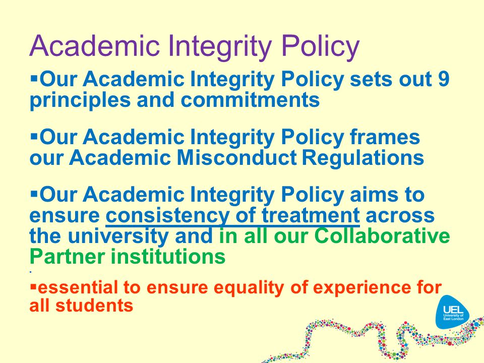 Academic Integrity Policy  Our Academic Integrity Policy sets out 9 principles and commitments  Our Academic Integrity Policy frames our Academic Misconduct Regulations  Our Academic Integrity Policy aims to ensure consistency of treatment across the university and in all our Collaborative Partner institutions   essential to ensure equality of experience for all students