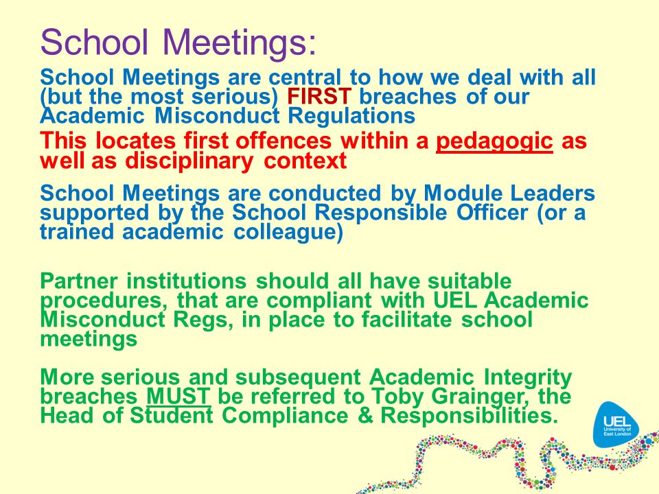 School Meetings: School Meetings are central to how we deal with all (but the most serious) FIRST breaches of our Academic Misconduct Regulations This locates first offences within a pedagogic as well as disciplinary context School Meetings are conducted by Module Leaders supported by the School Responsible Officer (or a trained academic colleague) Partner institutions should all have suitable procedures, that are compliant with UEL Academic Misconduct Regs, in place to facilitate school meetings More serious and subsequent Academic Integrity breaches MUST be referred to Toby Grainger, the Head of Student Compliance & Responsibilities.