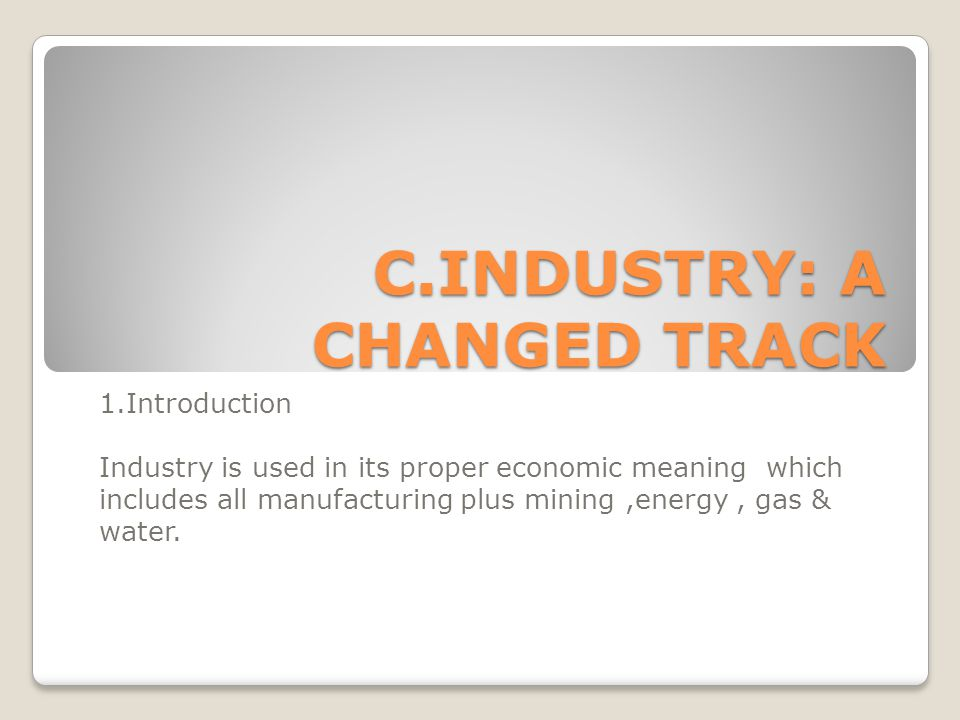 C.INDUSTRY: A CHANGED TRACK 1.Introduction Industry is used in its proper economic meaning which includes all manufacturing plus mining,energy, gas & water.
