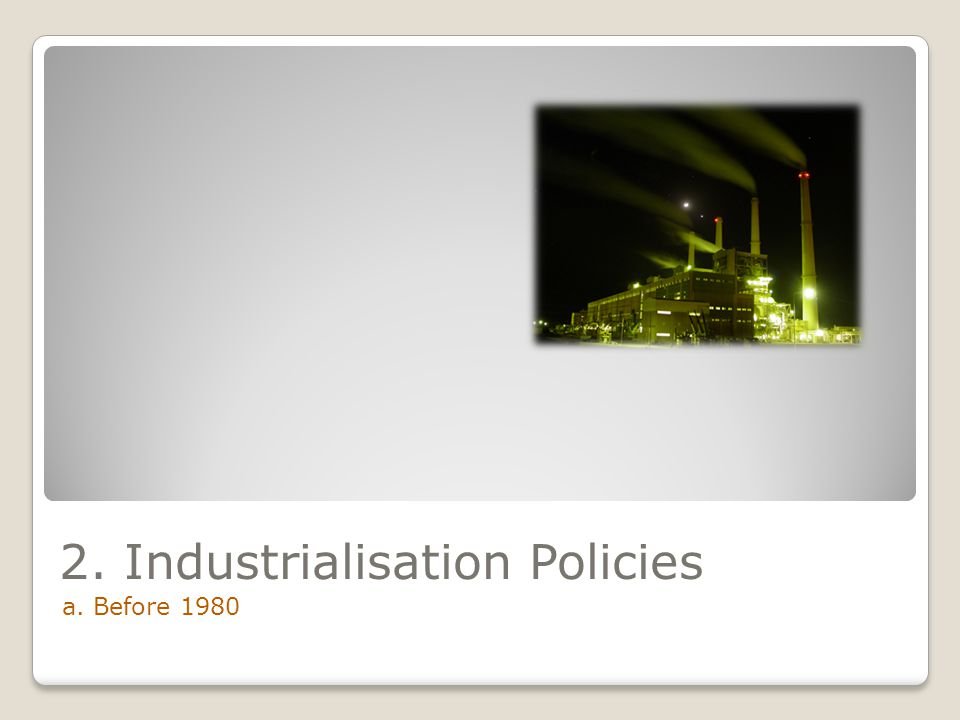 2. Industrialisation Policies a. Before 1980