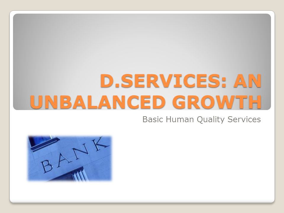 D.SERVICES: AN UNBALANCED GROWTH Basic Human Quality Services