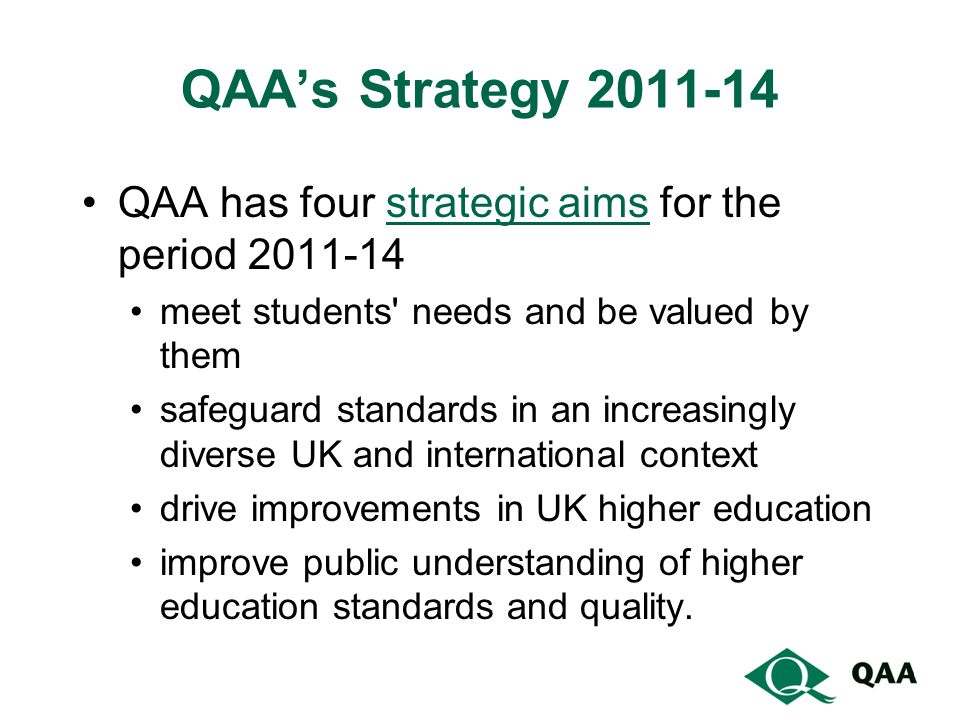 QAA's Strategy QAA has four strategic aims for the period strategic aims meet students needs and be valued by them safeguard standards in an increasingly diverse UK and international context drive improvements in UK higher education improve public understanding of higher education standards and quality.