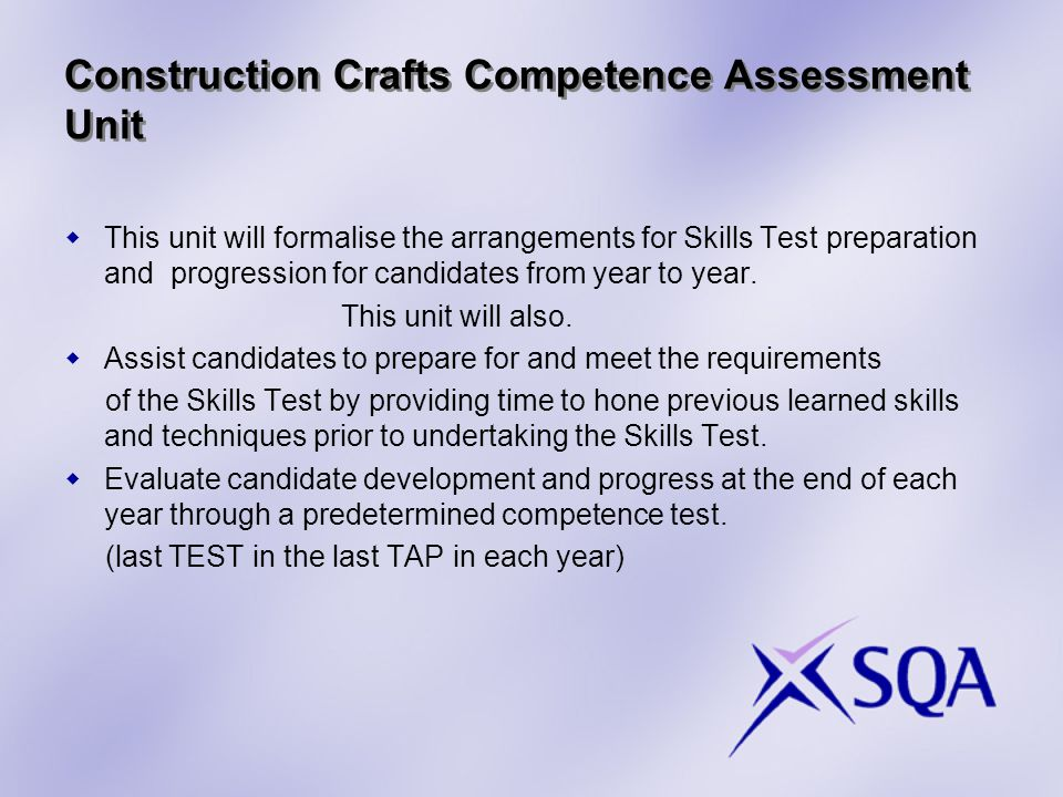 Construction Crafts Competence Assessment Unit  This unit will formalise the arrangements for Skills Test preparation and progression for candidates from year to year.