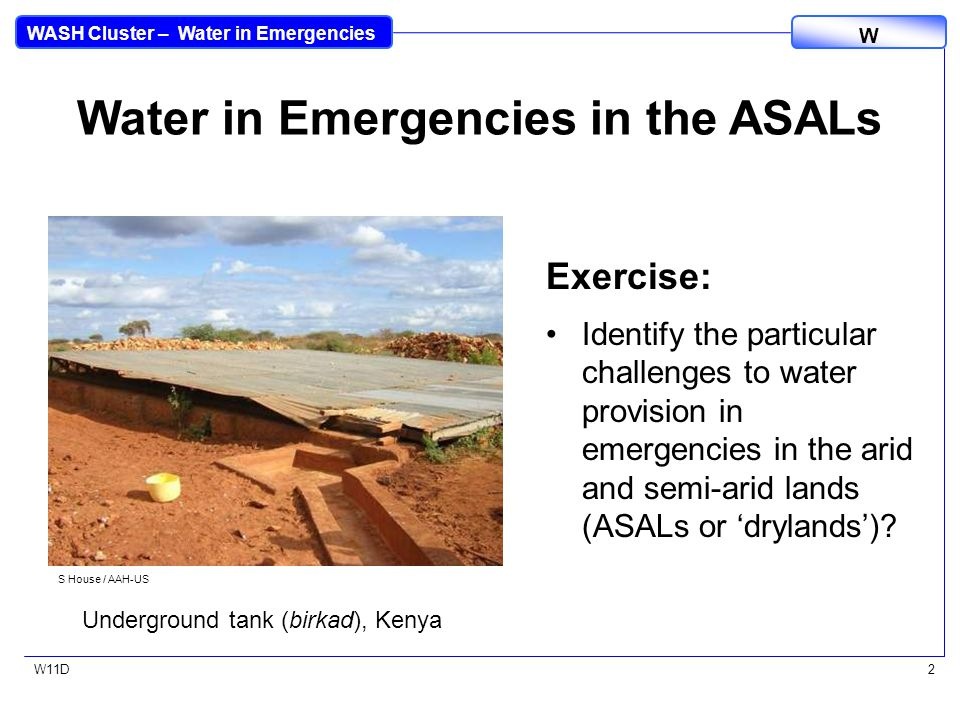 WASH Cluster – Water in Emergencies W W11D2 Water in Emergencies in the ASALs Exercise: Identify the particular challenges to water provision in emergencies in the arid and semi-arid lands (ASALs or 'drylands').