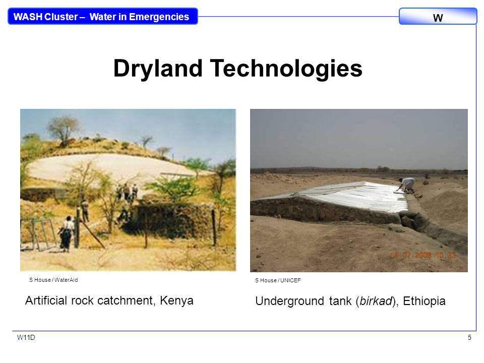 WASH Cluster – Water in Emergencies W W11D5 Dryland Technologies S House / WaterAid Artificial rock catchment, Kenya S House / UNICEF Underground tank (birkad), Ethiopia