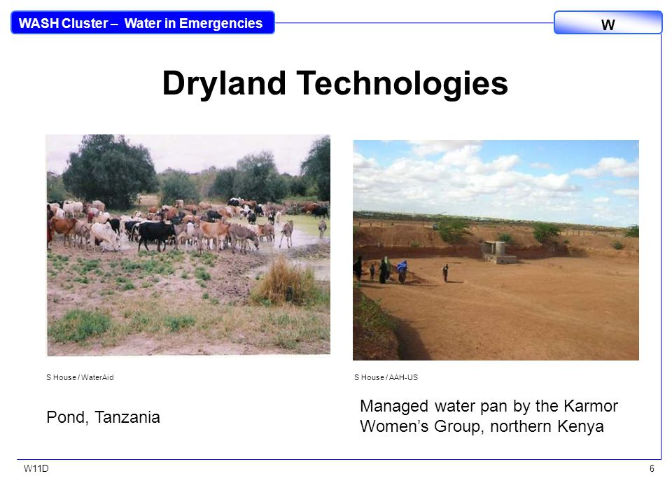 WASH Cluster – Water in Emergencies W W11D6 S House / WaterAid Pond, Tanzania S House / AAH-US Managed water pan by the Karmor Women's Group, northern Kenya Dryland Technologies