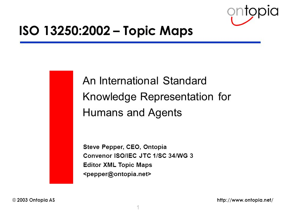 http://www.ontopia.net/ © 2003 Ontopia AS 1 ISO 13250:2002 – Topic Maps An International Standard Knowledge Representation for Humans and Agents Steve Pepper, CEO, Ontopia Convenor ISO/IEC JTC 1/SC 34/WG 3 Editor XML Topic Maps