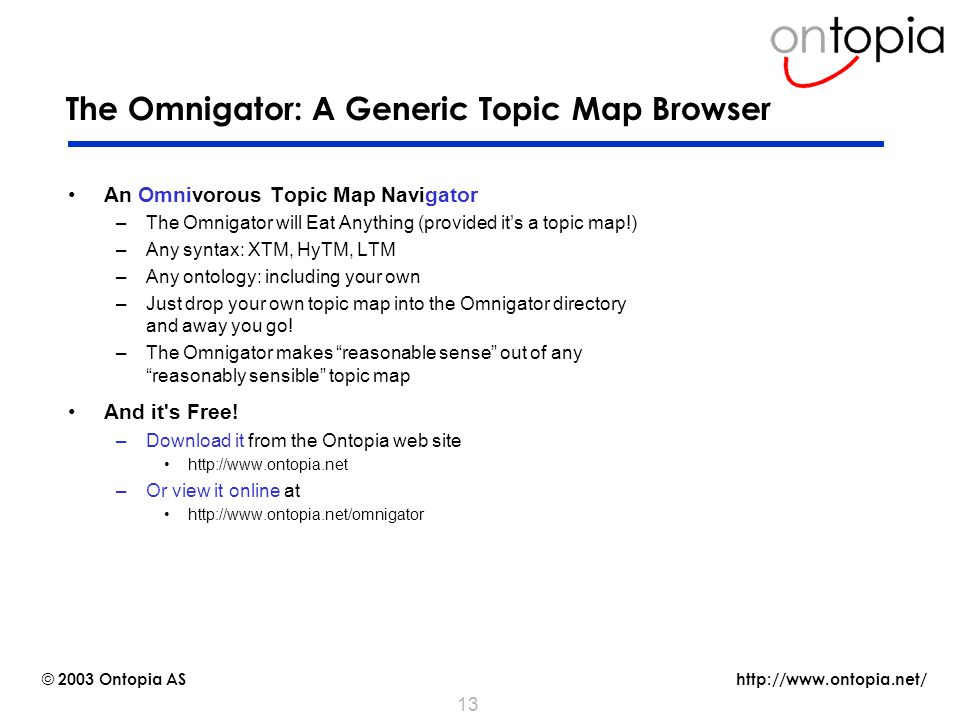 http://www.ontopia.net/ © 2003 Ontopia AS 13 The Omnigator: A Generic Topic Map Browser An Omnivorous Topic Map Navigator –The Omnigator will Eat Anything (provided it's a topic map!) –Any syntax: XTM, HyTM, LTM –Any ontology: including your own –Just drop your own topic map into the Omnigator directory and away you go.