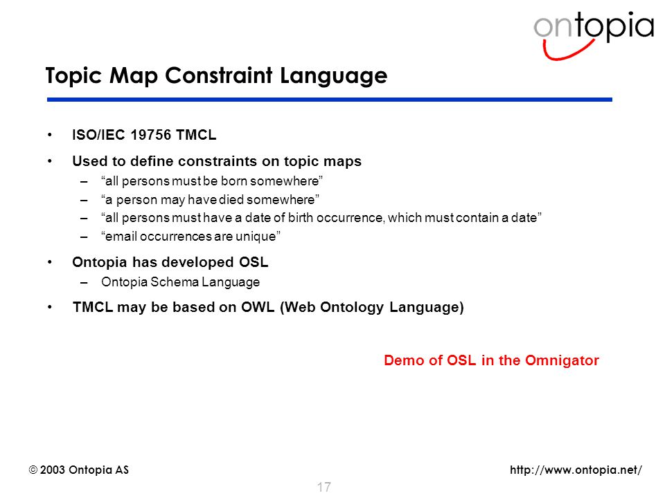 http://www.ontopia.net/ © 2003 Ontopia AS 17 Topic Map Constraint Language ISO/IEC 19756 TMCL Used to define constraints on topic maps – all persons must be born somewhere – a person may have died somewhere – all persons must have a date of birth occurrence, which must contain a date – email occurrences are unique Ontopia has developed OSL –Ontopia Schema Language TMCL may be based on OWL (Web Ontology Language) Demo of OSL in the Omnigator