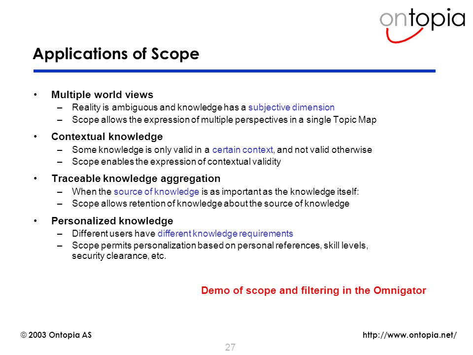http://www.ontopia.net/ © 2003 Ontopia AS 27 Applications of Scope Multiple world views –Reality is ambiguous and knowledge has a subjective dimension –Scope allows the expression of multiple perspectives in a single Topic Map Contextual knowledge –Some knowledge is only valid in a certain context, and not valid otherwise –Scope enables the expression of contextual validity Traceable knowledge aggregation –When the source of knowledge is as important as the knowledge itself: –Scope allows retention of knowledge about the source of knowledge Personalized knowledge –Different users have different knowledge requirements –Scope permits personalization based on personal references, skill levels, security clearance, etc.