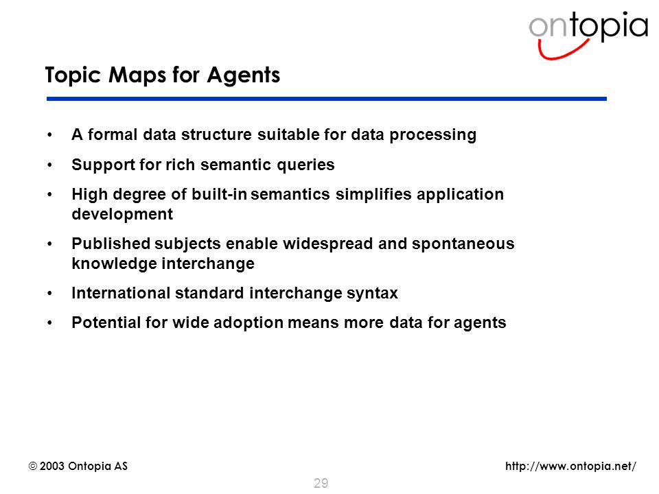 http://www.ontopia.net/ © 2003 Ontopia AS 29 Topic Maps for Agents A formal data structure suitable for data processing Support for rich semantic queries High degree of built-in semantics simplifies application development Published subjects enable widespread and spontaneous knowledge interchange International standard interchange syntax Potential for wide adoption means more data for agents