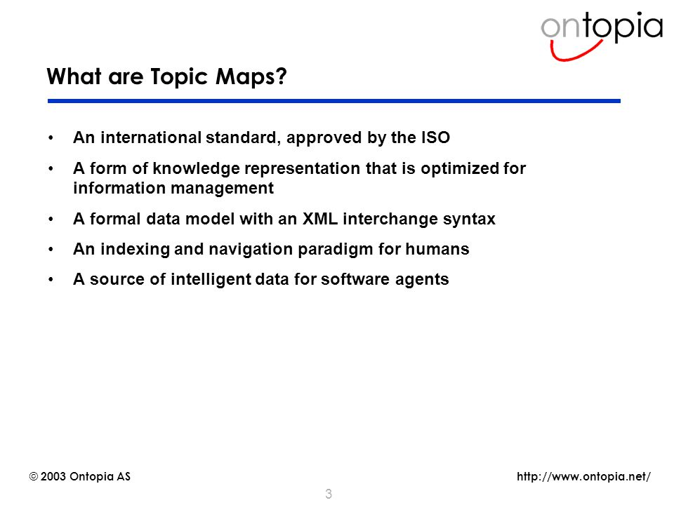 http://www.ontopia.net/ © 2003 Ontopia AS 3 What are Topic Maps.