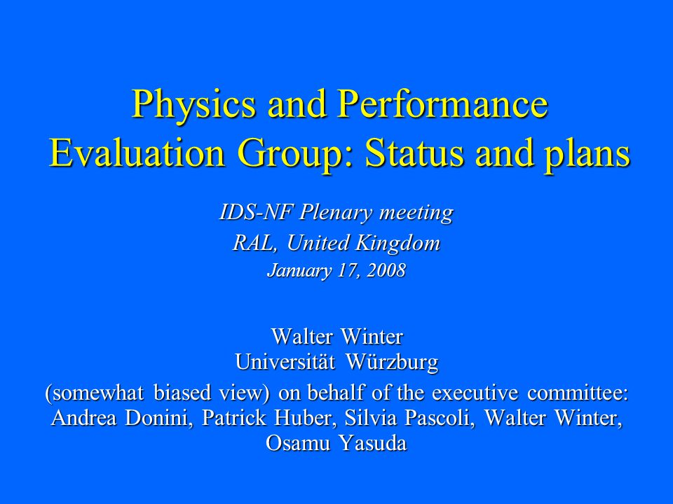 Physics and Performance Evaluation Group: Status and plans IDS-NF Plenary meeting RAL, United Kingdom January 17, 2008 Walter Winter Universität Würzburg (somewhat biased view) on behalf of the executive committee: Andrea Donini, Patrick Huber, Silvia Pascoli, Walter Winter, Osamu Yasuda