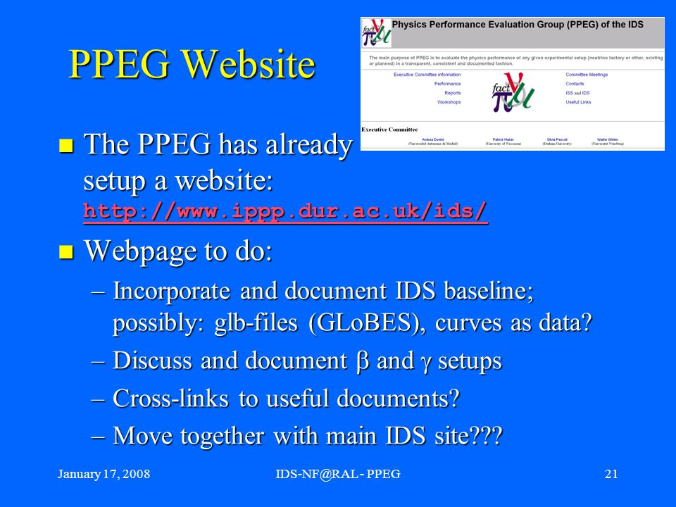 January 17, 2008IDS-NF@RAL - PPEG21 PPEG Website The PPEG has already setup a website: http://www.ippp.dur.ac.uk/ids/ The PPEG has already setup a website: http://www.ippp.dur.ac.uk/ids/ http://www.ippp.dur.ac.uk/ids/ Webpage to do: Webpage to do: –Incorporate and document IDS baseline; possibly: glb-files (GLoBES), curves as data.