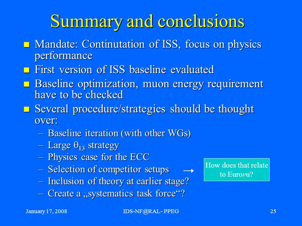 January 17, 2008IDS-NF@RAL - PPEG25 Summary and conclusions Mandate: Continutation of ISS, focus on physics performance Mandate: Continutation of ISS, focus on physics performance First version of ISS baseline evaluated First version of ISS baseline evaluated Baseline optimization, muon energy requirement have to be checked Baseline optimization, muon energy requirement have to be checked Several procedure/strategies should be thought over: Several procedure/strategies should be thought over: –Baseline iteration (with other WGs) –Large  13 strategy –Physics case for the ECC –Selection of competitor setups –Inclusion of theory at earlier stage.